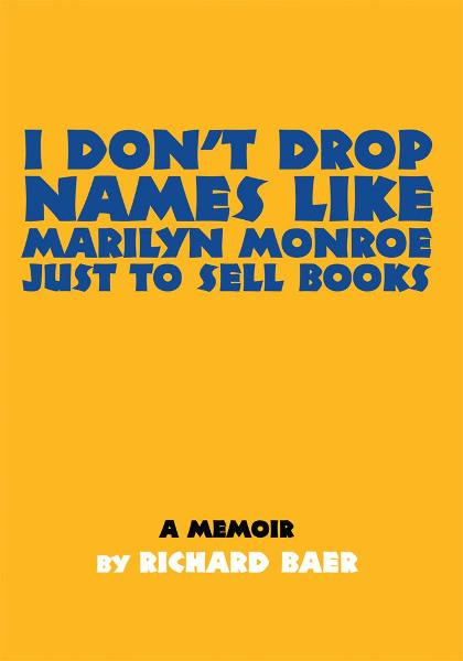 I DONýT DROP NAMES LIKE MARILYN MONROE JUST TO SELL BOOKS By: Richard Baer