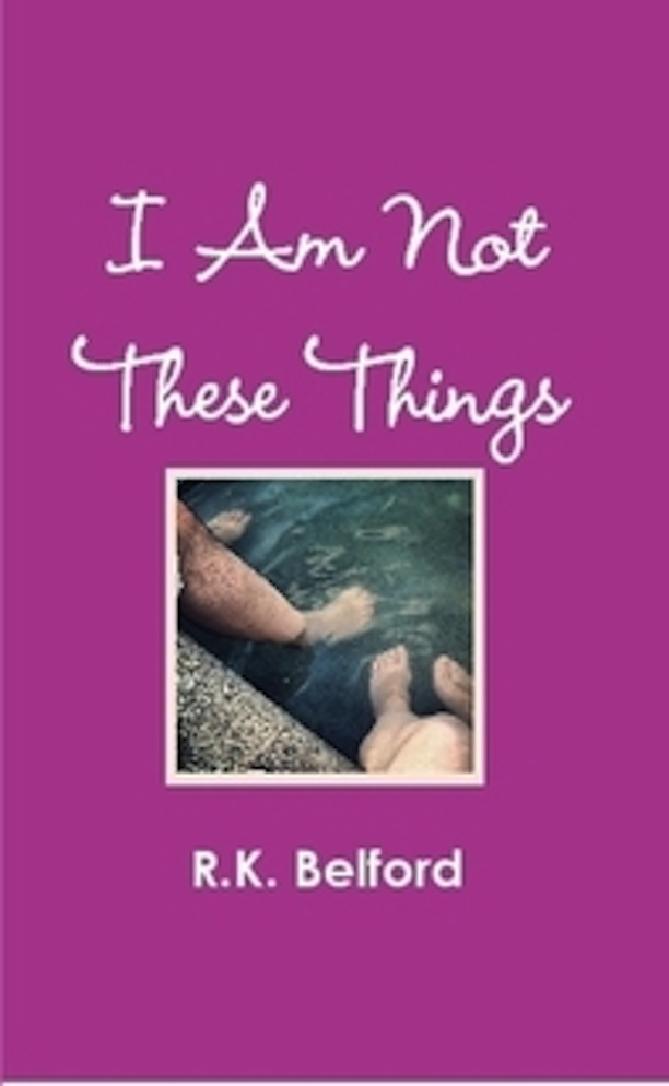 I Am Not These Things By: R.K. Belford