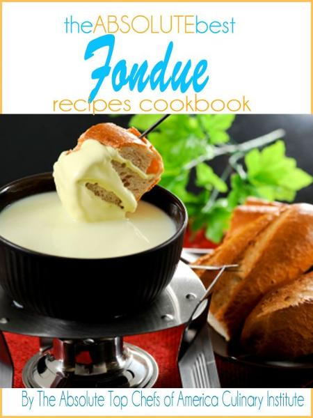 The Absolute Top Fondue Recipes Cookbook