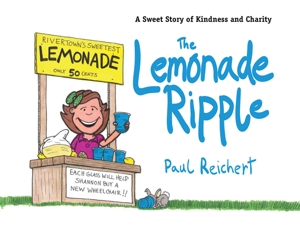 The Lemonade Ripple: A Sweet Story of Kindness and Charity By: Paul Reichert
