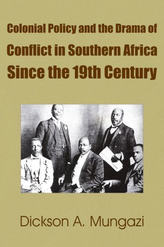 Colonial Policy and the Drama of Conflict in Southern Africa Since the 19th Century By: Dickson A. Mungazi