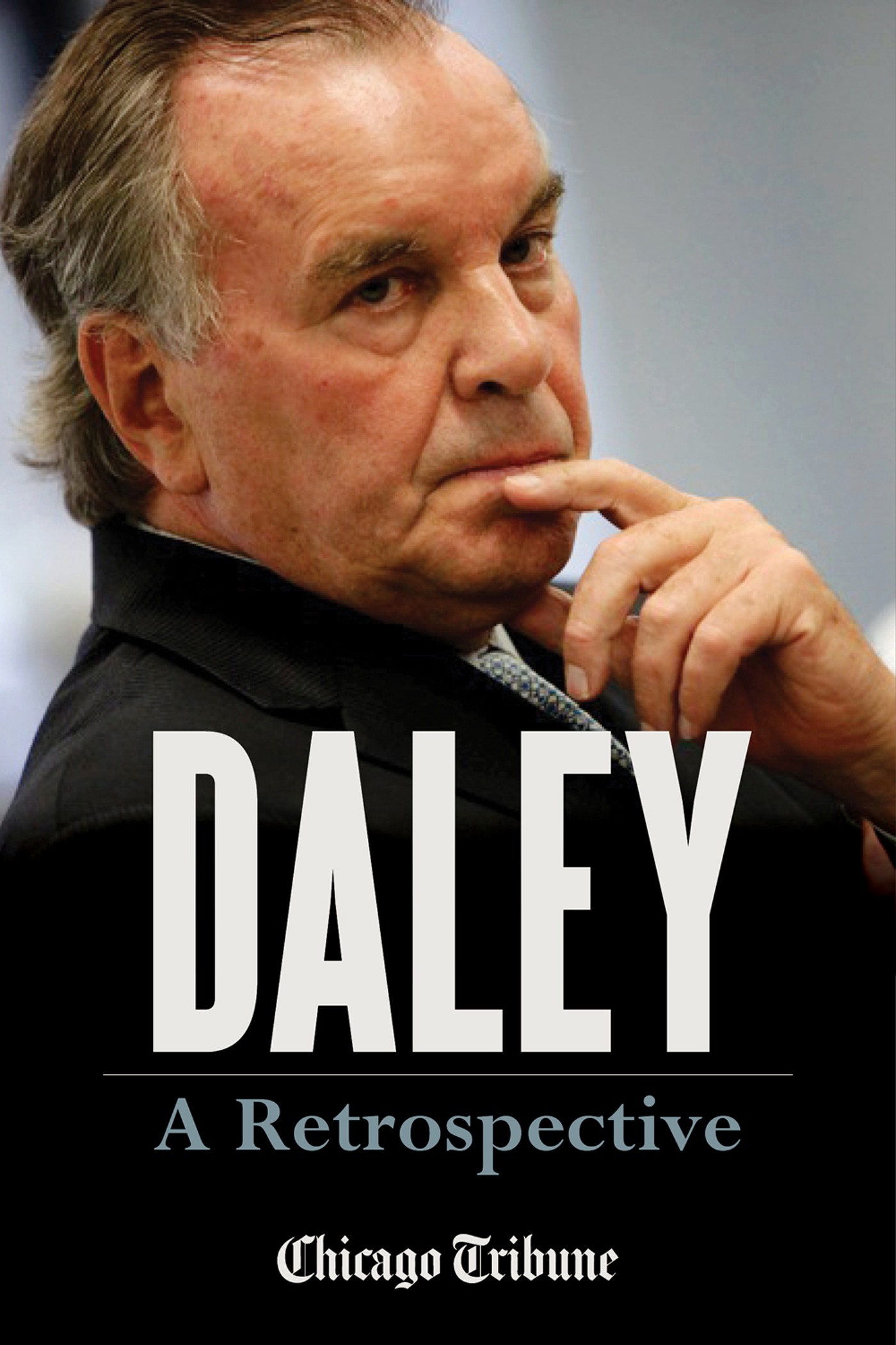 Daley: A Retrospective By: Chicago Tribune Staff