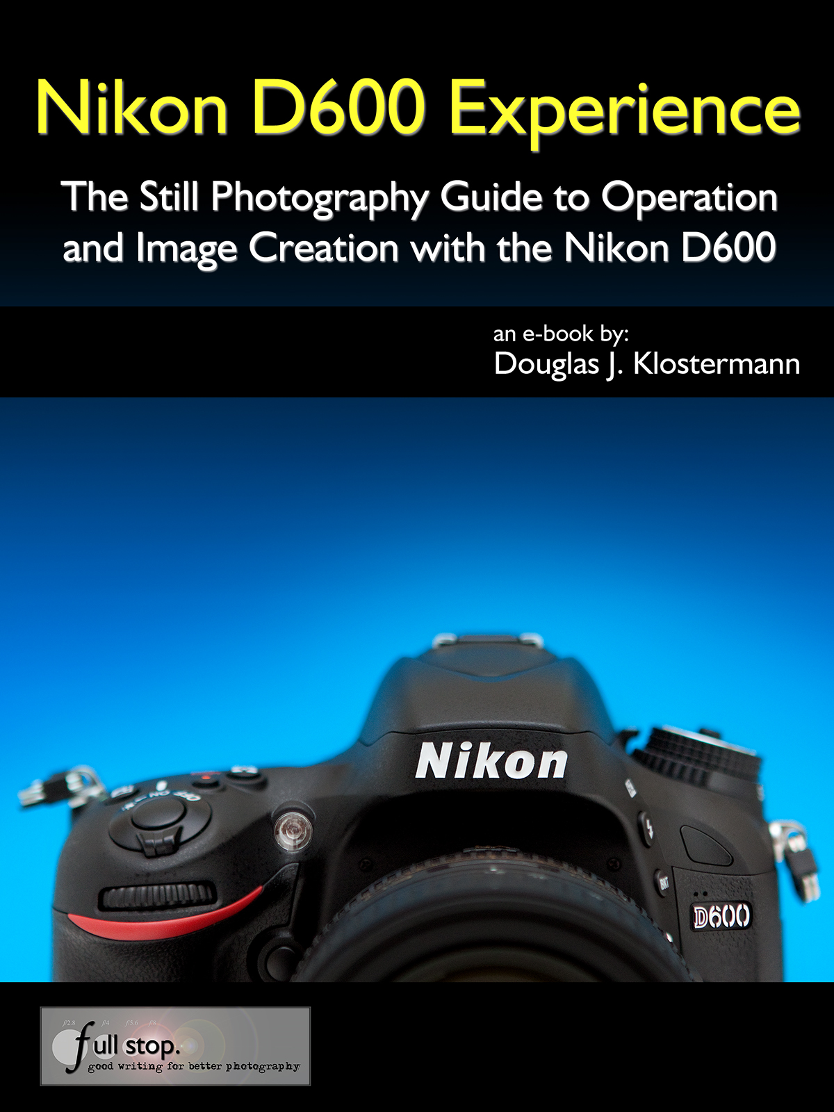 Nikon D600 Experience - The Still Photography Guide to Operation and Image Creation with the Nikon D600 By: Douglas Klostermann