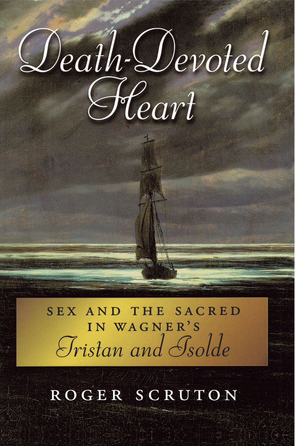 Death-Devoted Heart:Sex and the Sacred in Wagner's Tristan and Isolde  By: Roger Scruton