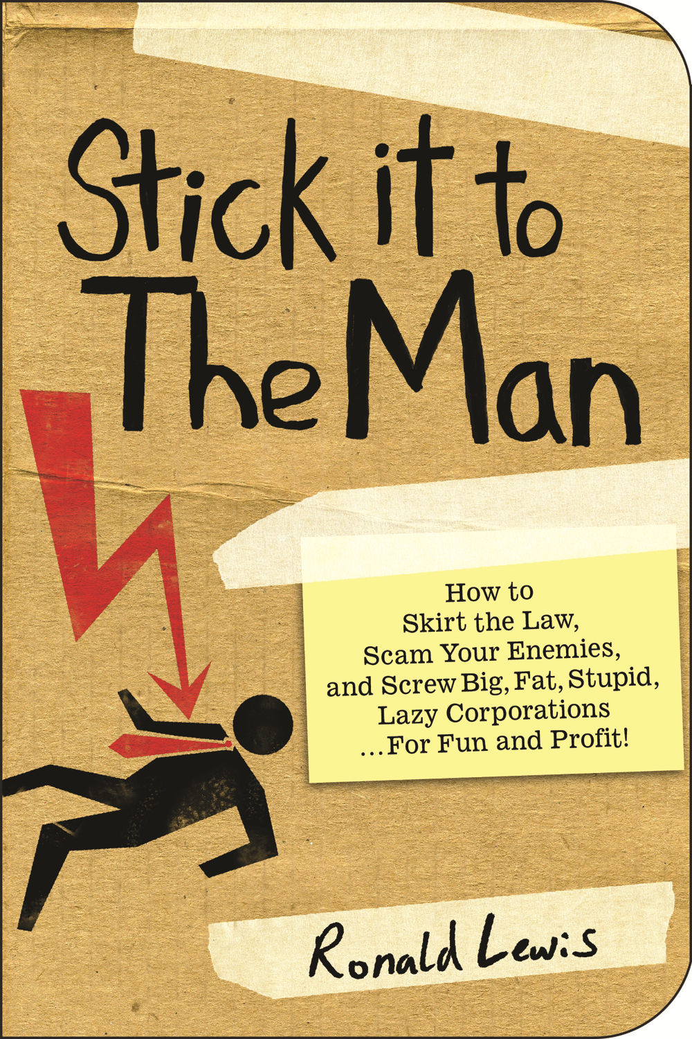 Stick It To The Man: How to Skirt the Law, Scam Your Enemies , and Screw Big, Fat, Stupid, Lazy Corporations…for Fun and Profit! By: Ronald Lewis