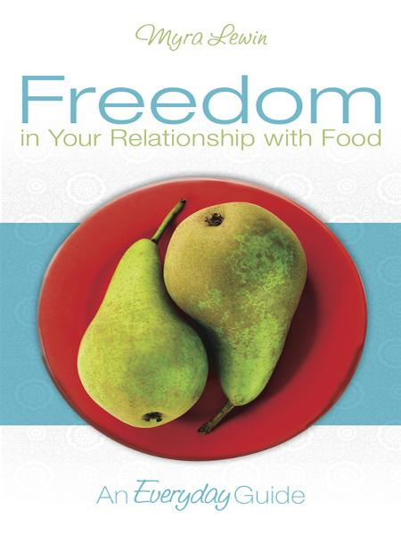 Freedom in Your Relationship with Food: an Everyday Guide By: myra lewin