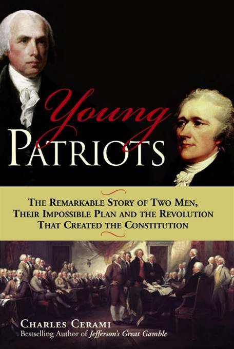 Young Patriots: The Remarkable Story of Two Men, Their Impossible Plan and the Revolution That Created the Constitution By: Charles A. Cerami