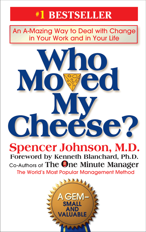Who Moved My Cheese?: An A-Mazing Way to Deal with Change in Your Work and in Your Life By: Spencer Johnson