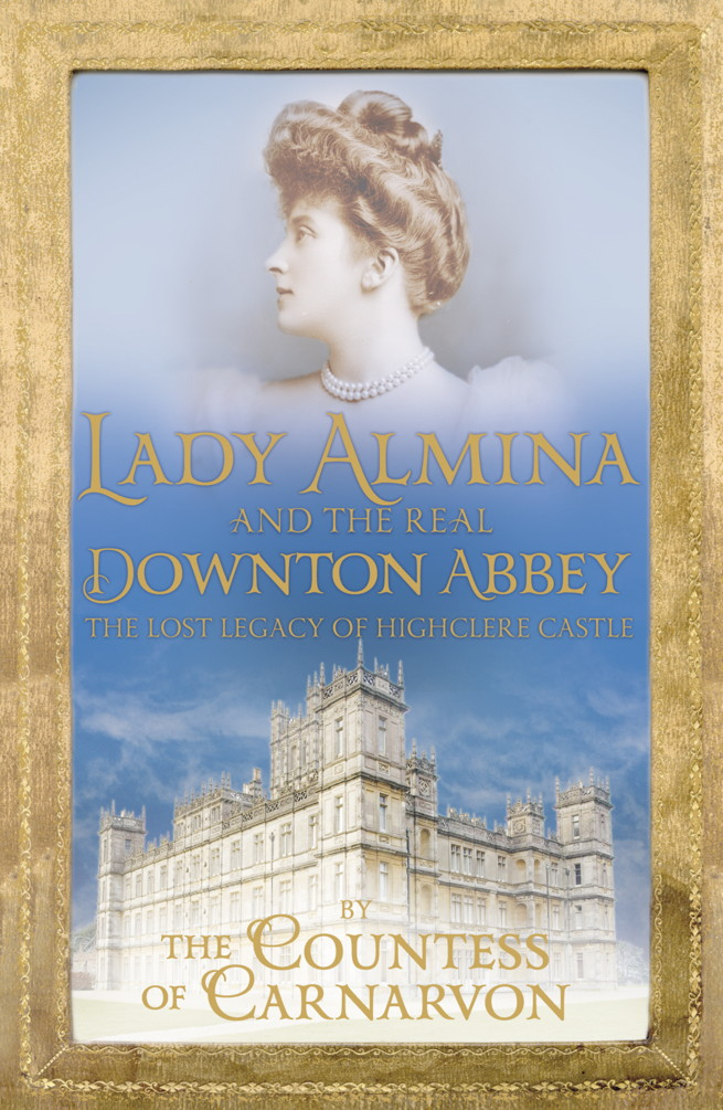 Lady Almina and the Real Downton Abbey By: Countess of Carnarvon