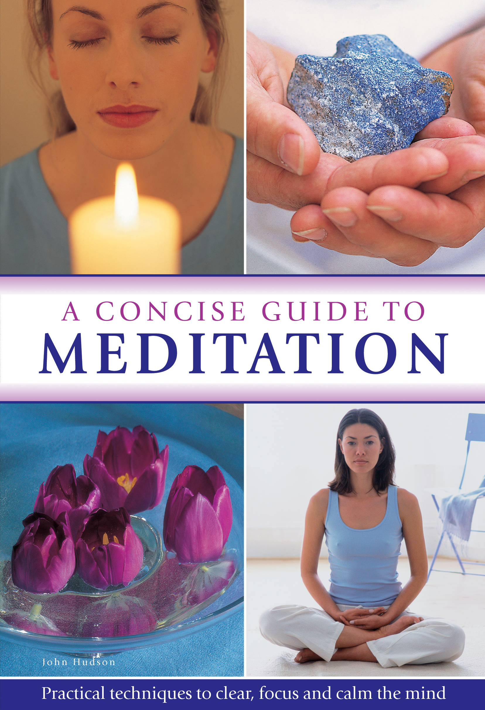 A Concise Guide to Meditation Practical Techniques to Clear,  Focus and Calm the Mind