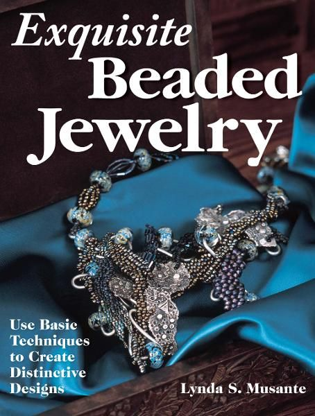 Exquisite Beaded Jewelry: Use Basic Techniques to Create Distinctive Designs By: Lynda Musante