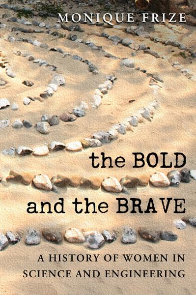 The Bold and the Brave: A History of Women in Science and Engineering By: Monique Frize