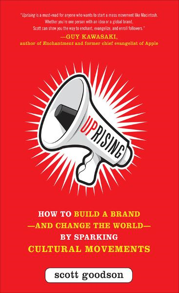 Uprising: How to Build a Brand--and Change the World--By Sparking Cultural Movements By: Scott Goodson