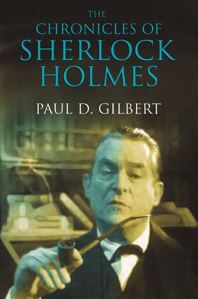 The Chronicles of Sherlock Holmes By: Paul D. Gilbert