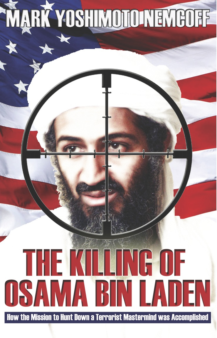 The Killing of Osama Bin Laden: How the Mission to Hunt Down a Terrorist Mastermind was Accomplished By: Mark Yoshimoto Nemcoff