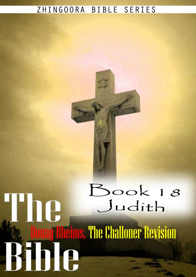 The Bible Douay-Rheims, the Challoner Revision,Book 18 Judith By: Zhingoora Bible Series