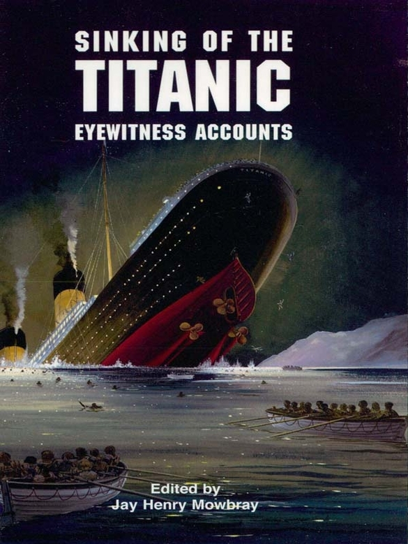 Sinking of the Titanic: Eyewitness Accounts By: Jay Henry Mowbray