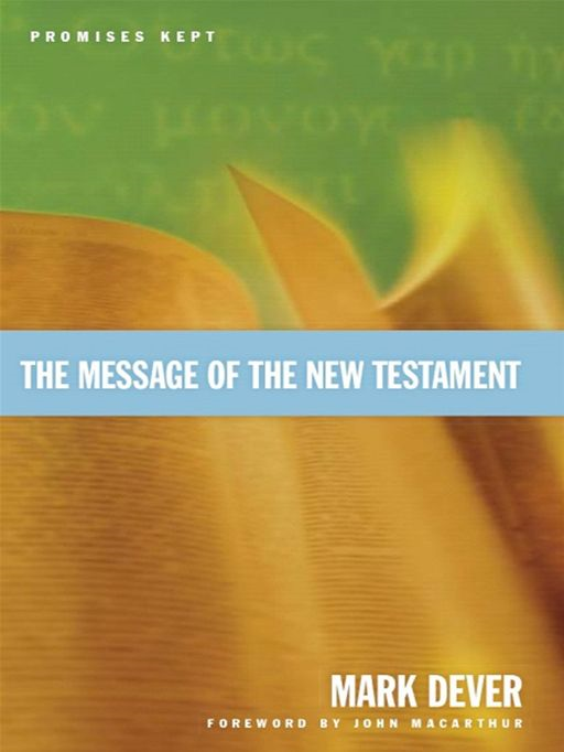 The Message of the New Testament (Foreword by John MacArthur): Promises Kept By: Mark Dever