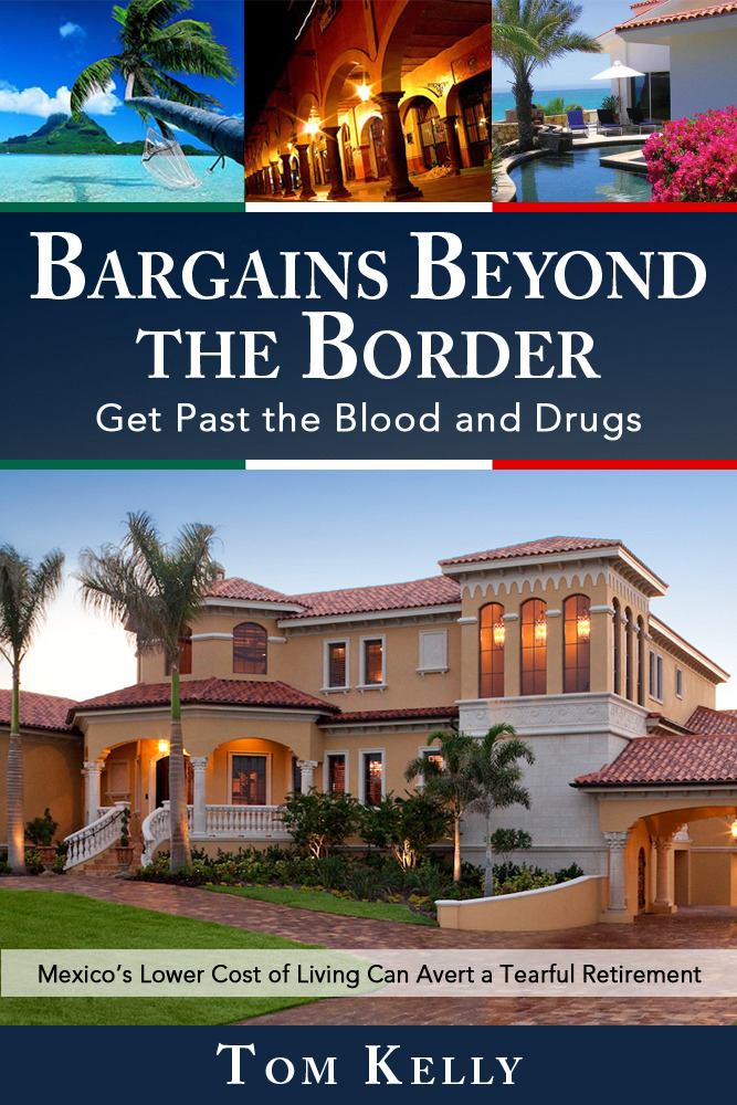 Bargains Beyond the Border - Get Past the Blood and Drugs: Mexico's Lower Cost of Living Can Avert a Tearful Retirement By: Tom Kelly