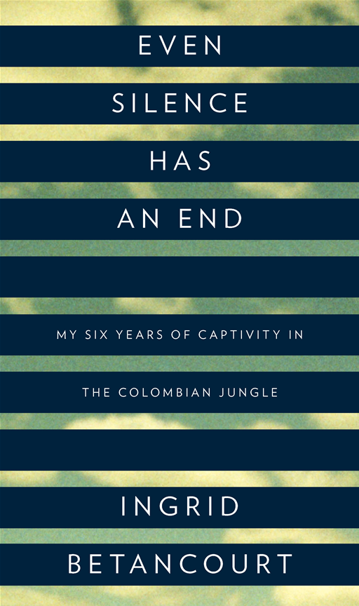 Even Silence Has an End: My Six Years of Captivity in the Colombian Jungle By: Ingrid Betancourt