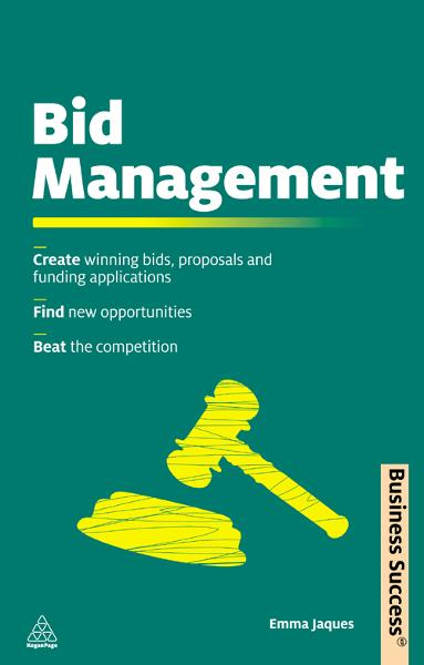 Bid Management: Create Winning Bids and Proposals and Fund Applications; Find New Opportunities; Beat the Competition By: Emma Jaques
