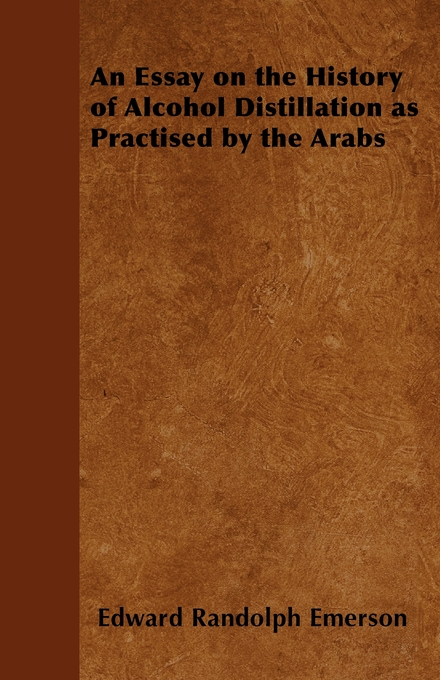 An Essay on the History of Alcohol Distillation as Practised by the Arabs