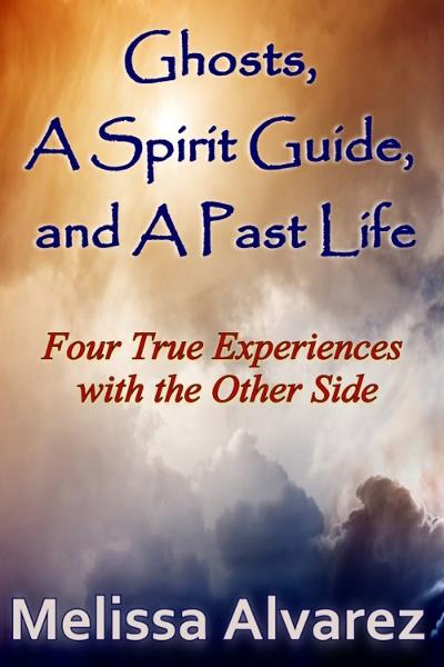 Ghosts, A Spirit Guide and A Past Life: Four True Experiences with the Other Side