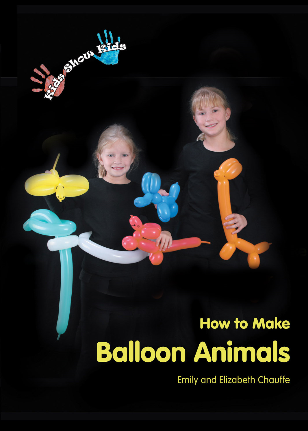 Kids Show Kids How to Make Balloon Animals By: Elizabeth Chauffe,Emily Chauffe