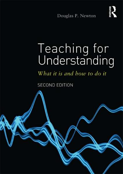 Teaching for Understanding By: Douglas P Newton