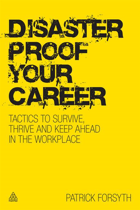 Disaster-proof Your Career: Tactics to Survive, Thrive and Keep Ahead in the Workplace By: Patrick Forsyth