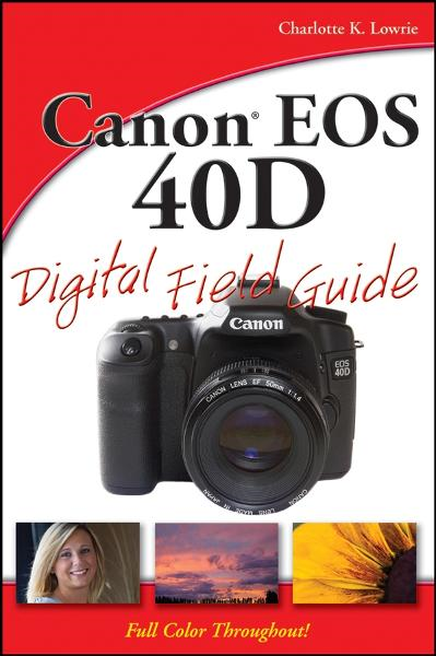 Canon EOS 40D Digital Field Guide By: Charlotte K. Lowrie