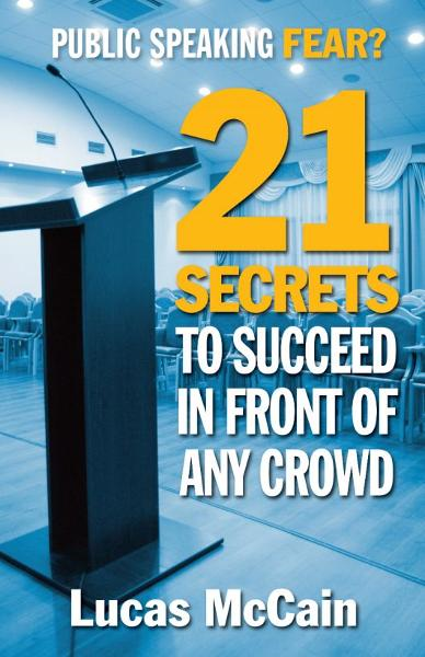 Public Speaking Fear? 21 Secrets To  Succeed In Front of Any Crowd By: Lucas McCain