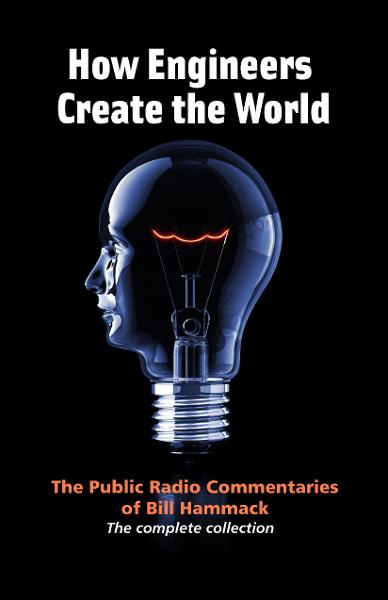 How Engineers Create the World: The Public Radio Commentaries of Bill Hammack (The Complete Collection)