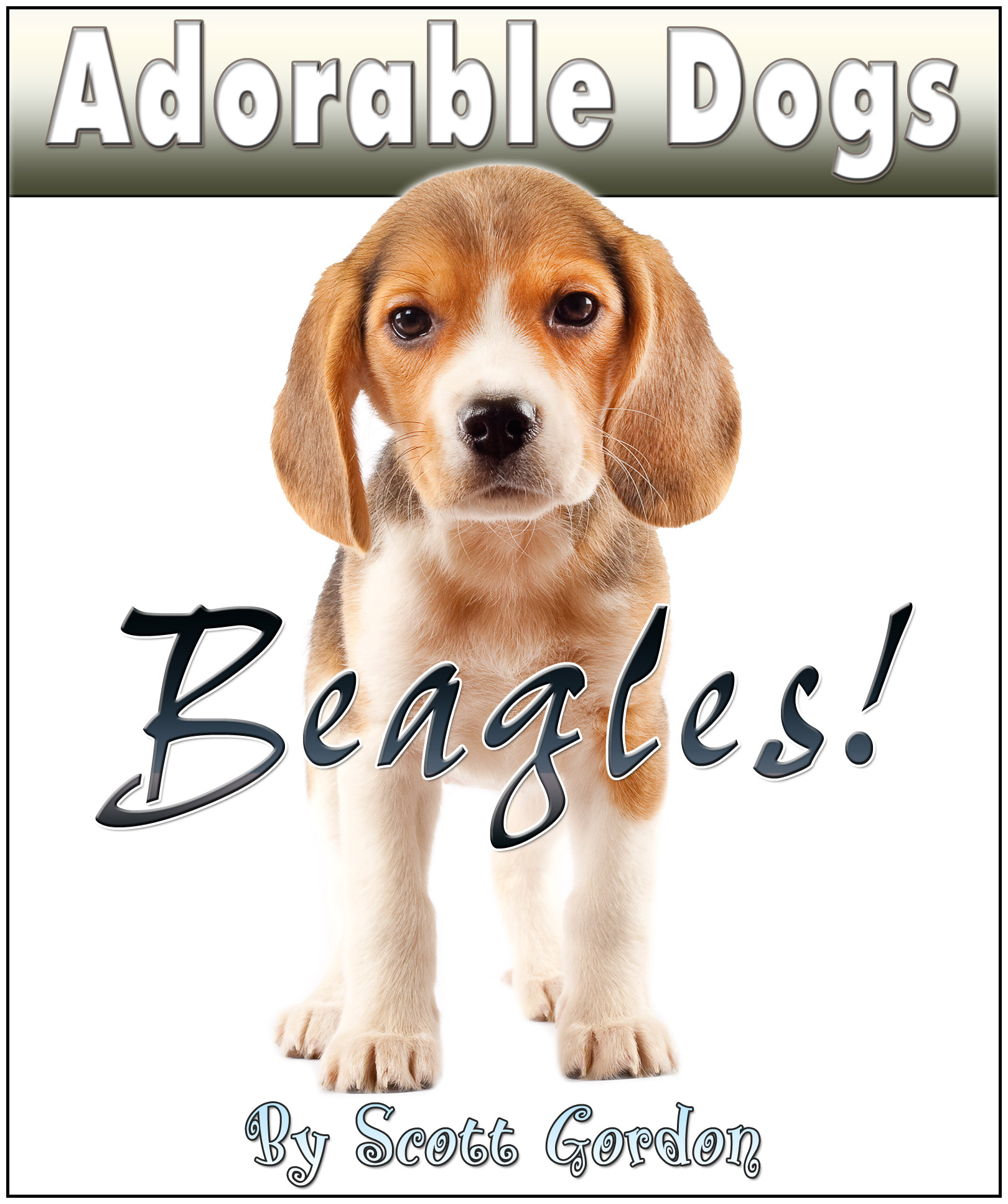 Adorable Dogs: Beagles! By: Scott Gordon