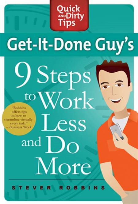 Get-It-Done Guy's 9 Steps to Work Less and Do More By: Stever Robbins
