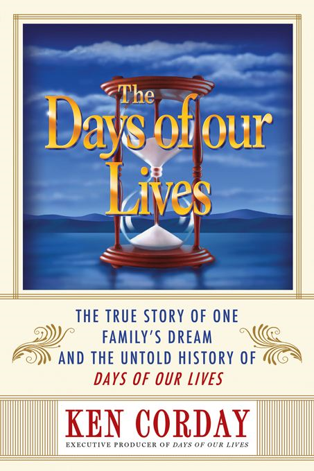 Days of our Lives: The True Story of One Family's Dream and the Untold History of Days of our Lives By: Ken Corday