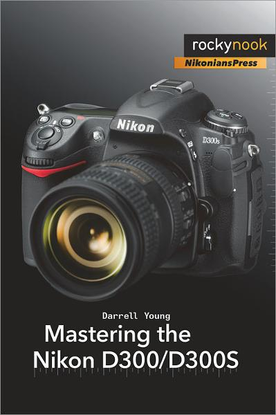 Mastering the Nikon D300/D300S By: Darrell Young