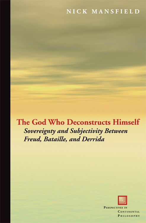 The God Who Deconstructs Himself : Sovereignty and Subjectivity Between Freud Bataille and Derrida