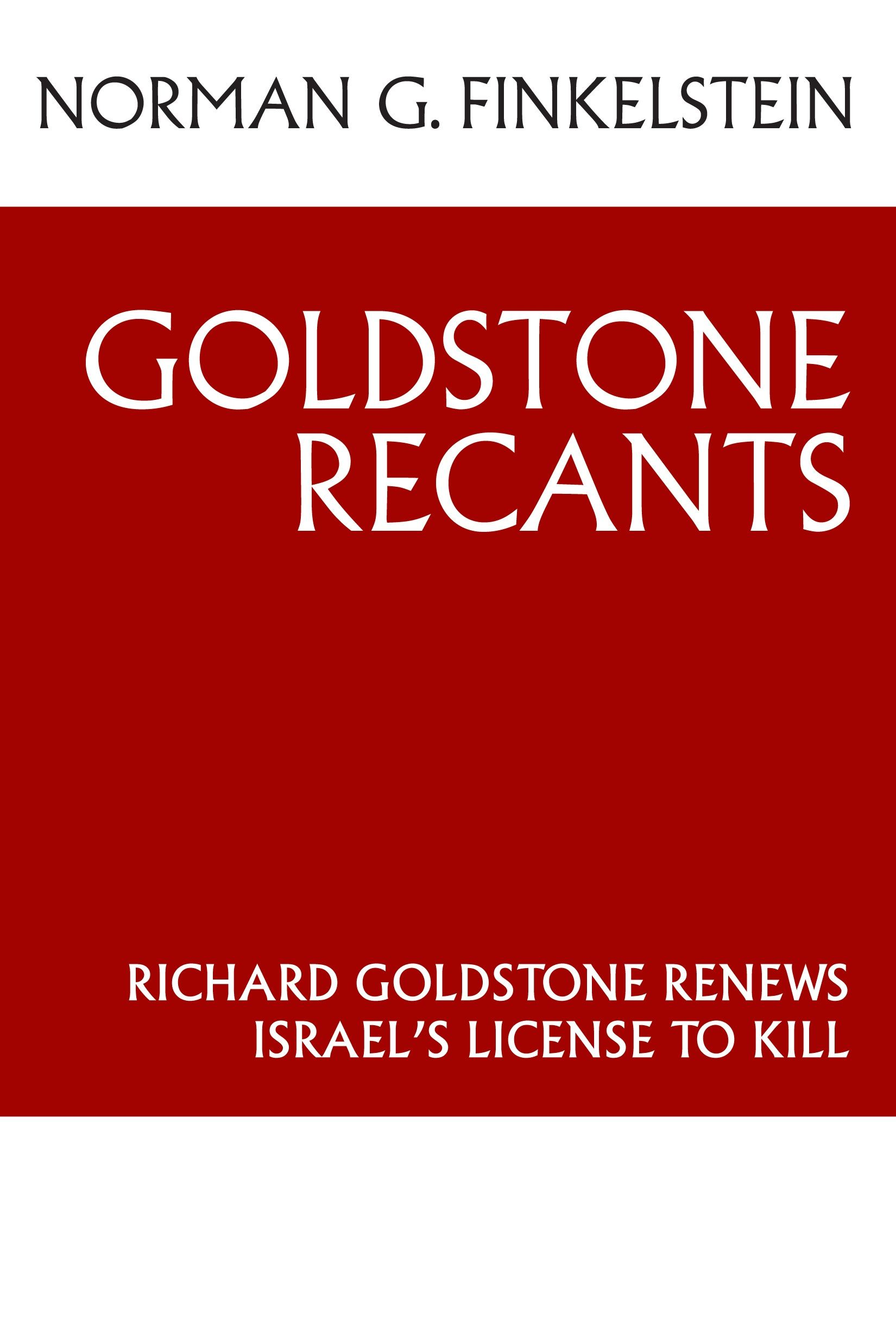 Goldstone Recants: Richard Goldstone Renews Israels License to Kill By: Finkelstein,Norman G.