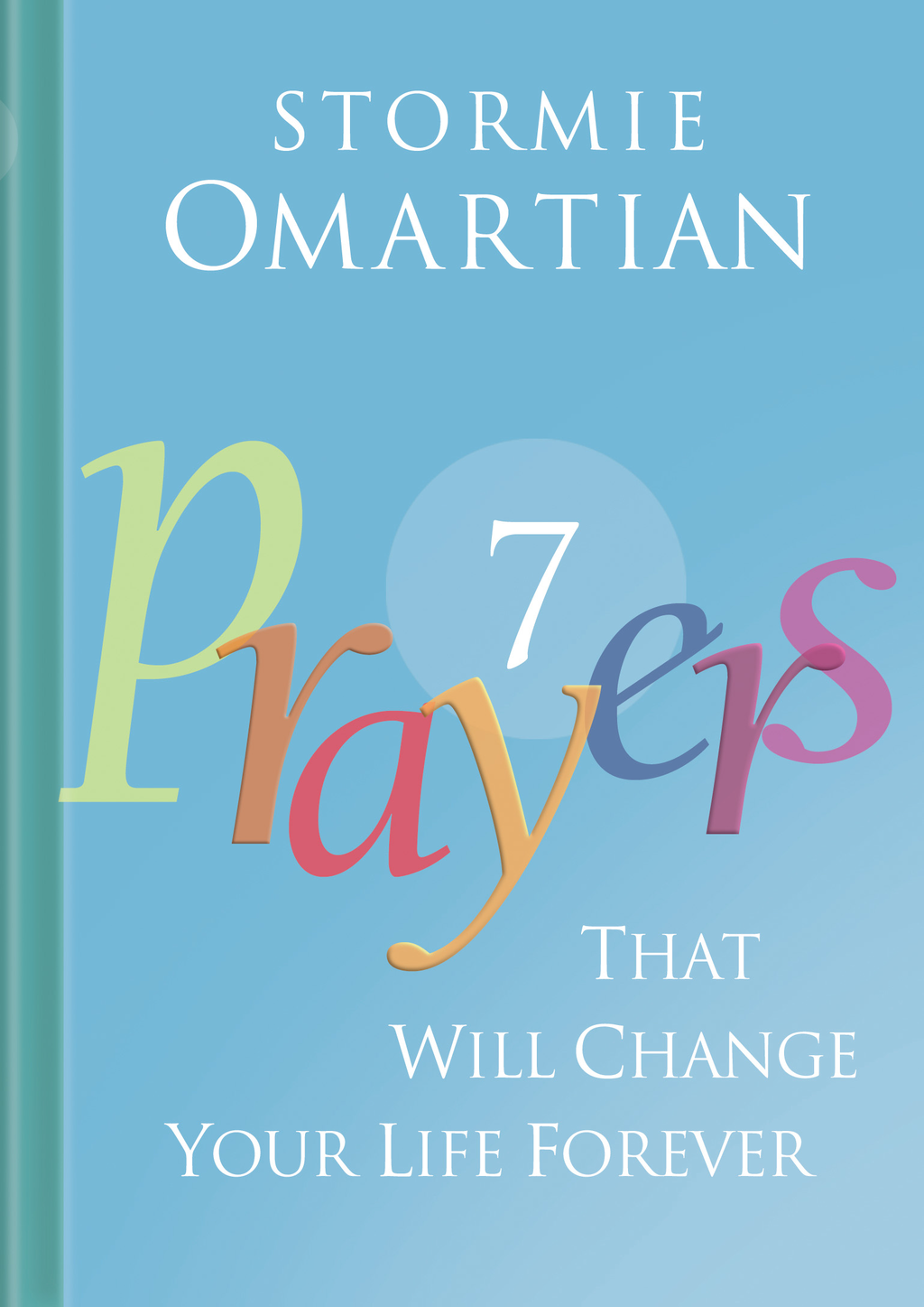 Seven Prayers That Will Change Your Life Forever By: Stormie Omartian
