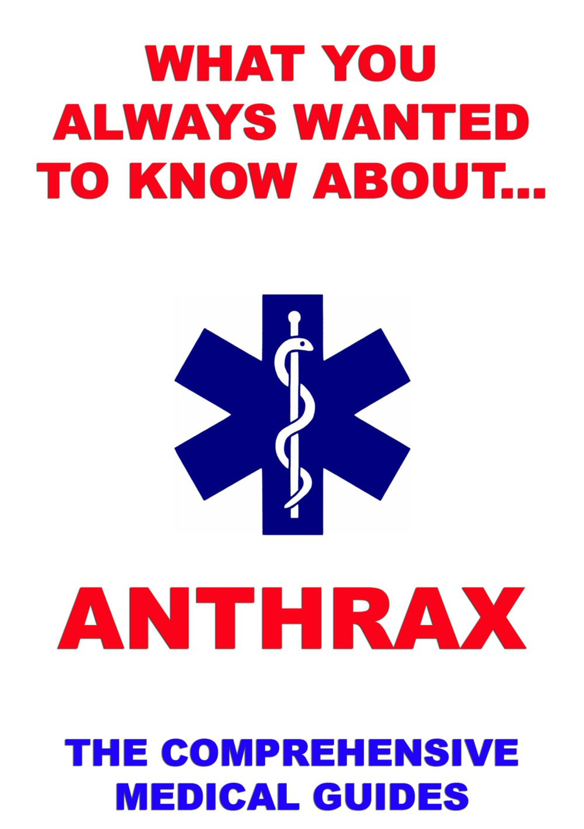What You Always Wanted To Know About Anthrax: The Comprehensive Medical Guides By: