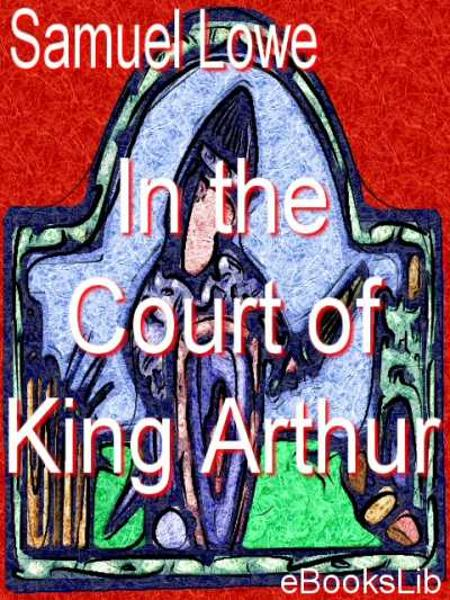 In the Court of King Arthur By: Samuel Edward Lowe