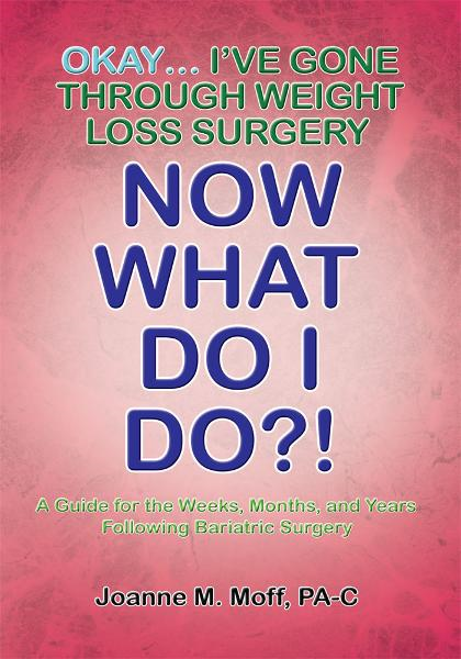 Okay... I've Gone Through Weight Loss Surgery, Now What Do I Do?! By: Joanne M. Moff PA-C