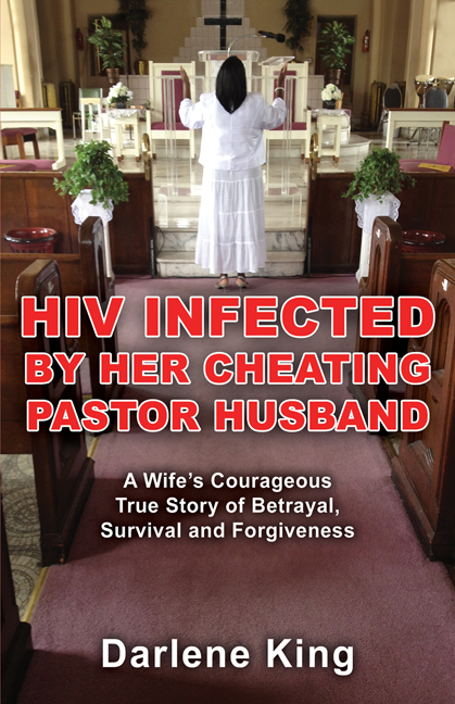 HIV Infected by Her Cheating Pastor Husband: A Wife's Courageous True Story of Betrayal, Survival and Forgiveness By: Darlene King