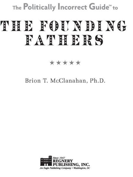 The Politically Incorrect Guide to the Founding Fathers By: Brion McClanahan