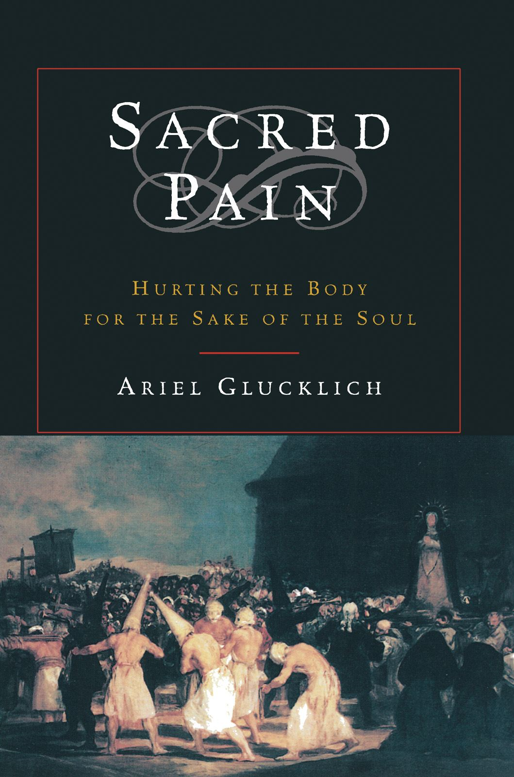 Sacred Pain : Hurting the Body for the Sake of the Soul