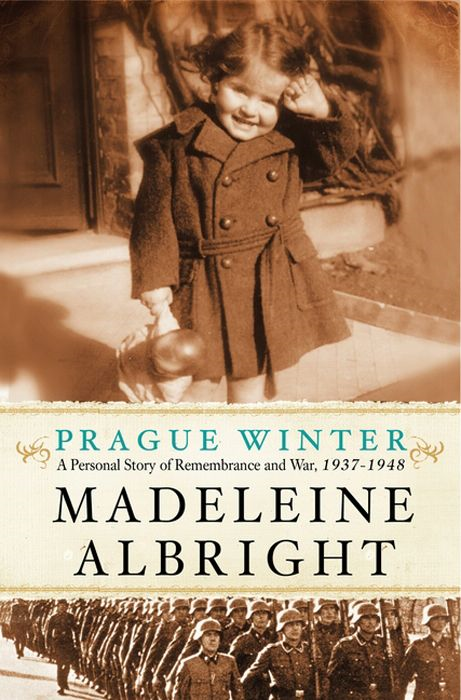 Prague Winter: A Personal Story of Remembrance and War, 1937-1948 By: Madeleine Albright