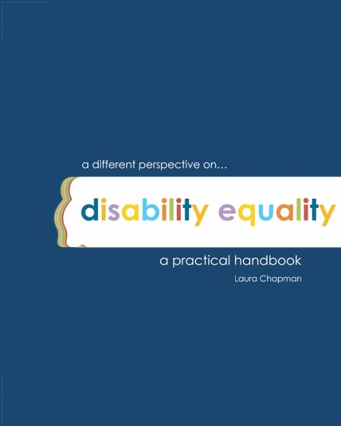 A different perspective on disability equality a practical handbook By: Laura Chapman