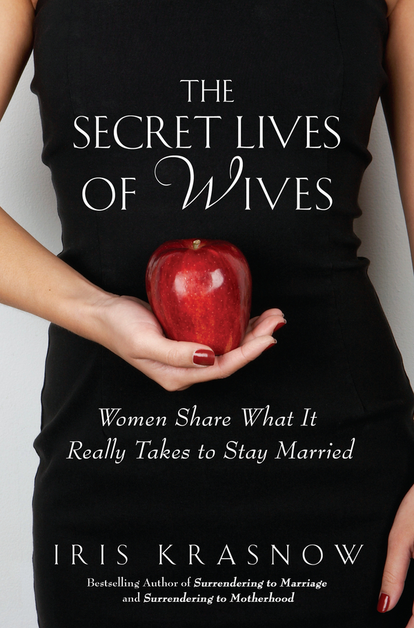 The Secret Lives of Wives: Women Share What It Really Takes to Stay Married By: Iris Krasnow