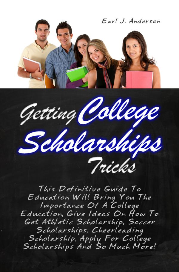 Getting College Scholarships Tricks By: Earl J. Anderson